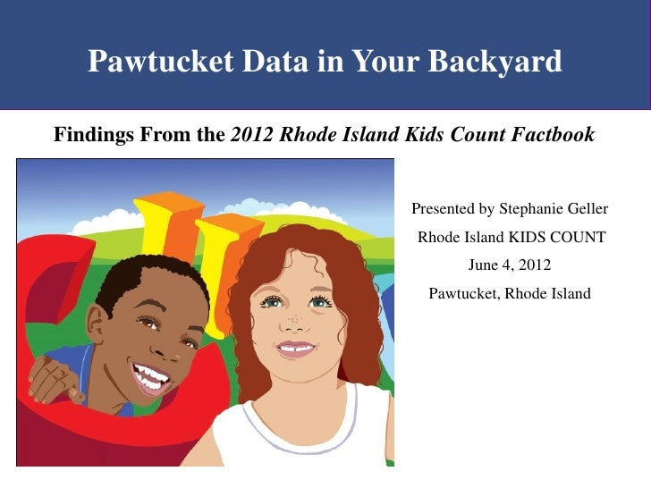 Pawtucket Data in Your BackyardFindings From the 2012 Rhode Island Kids Count Factbook                                    ...