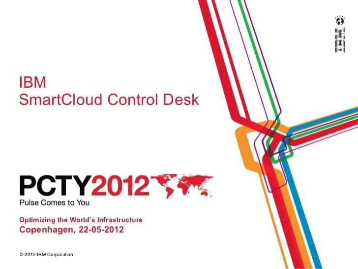 IBMSmartCloud Control DeskOptimizing the World's InfrastructureCopenhagen, 22-05-2012© 2012 IBM Corporation