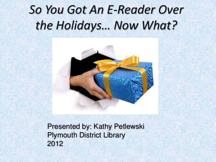 So You Got An E-Reader Over the Holidays… Now What?   Presented by: Kathy Petlewski   Plymouth District Library   2012