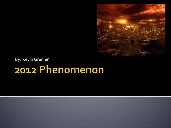 2012 Phenomenon<br />By: Kevin Grenier<br />