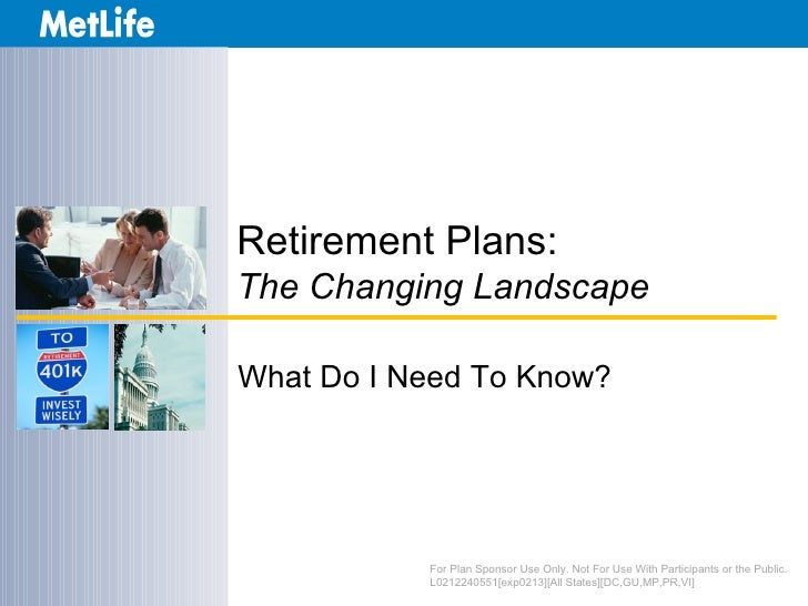 Retirement Plans:The Changing LandscapeWhat Do I Need To Know?           For Plan Sponsor Use Only. Not For Use With Parti...