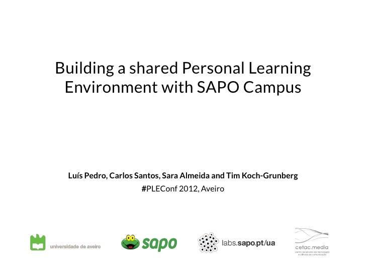 Building a shared Personal Learning Environment with SAPO Campus Luís Pedro, Carlos Santos, Sara Almeida and Tim Koch-Gru...