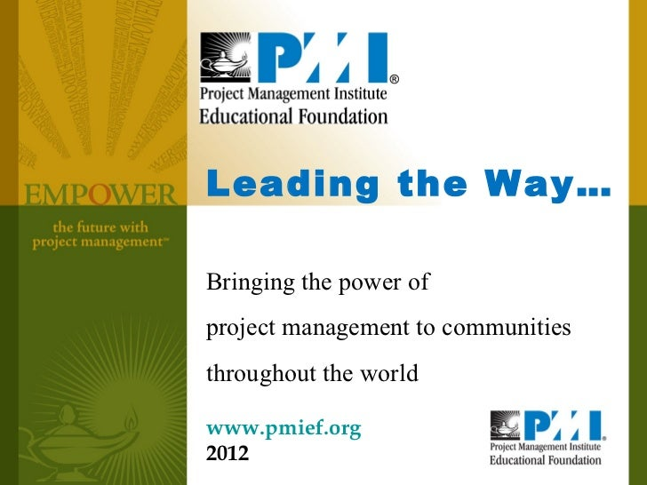 Leading the Way…Bringing the power ofproject management to communitiesthroughout the worldwww.pmief.org2012