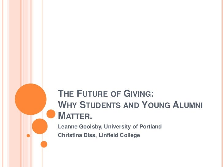 THE FUTURE OF GIVING:WHY STUDENTS AND YOUNG ALUMNIMATTER.Leanne Goolsby, University of PortlandChristina Diss, Linfield Co...