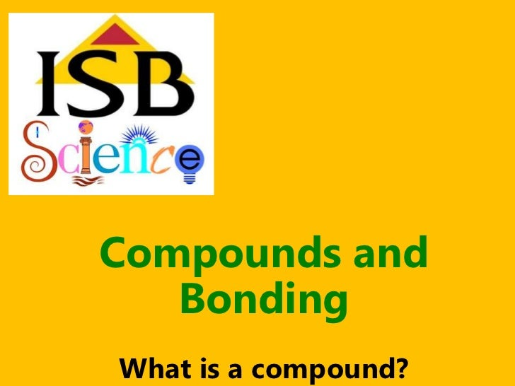 Compounds and   BondingWhat is a compound?