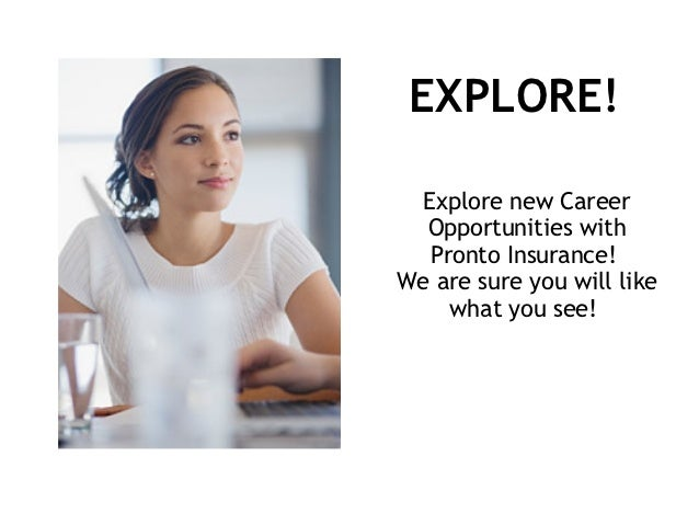 EXPLORE!  Explore new Career  Opportunities with   Pronto Insurance!We are sure you will like     what you see!