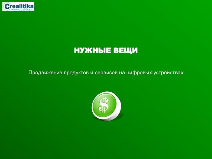 www.crealitika.ru                             НУЖНЫЕ ВЕЩИ             Продвижение продуктов и сервисов на цифровых устройс...