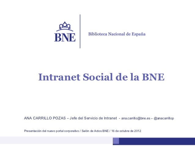 Intranet Social de la BNEANA CARRILLO POZAS – Jefe del Servicio de Intranet - ana.carrillo@bne.es – @anacarrillopPresentac...