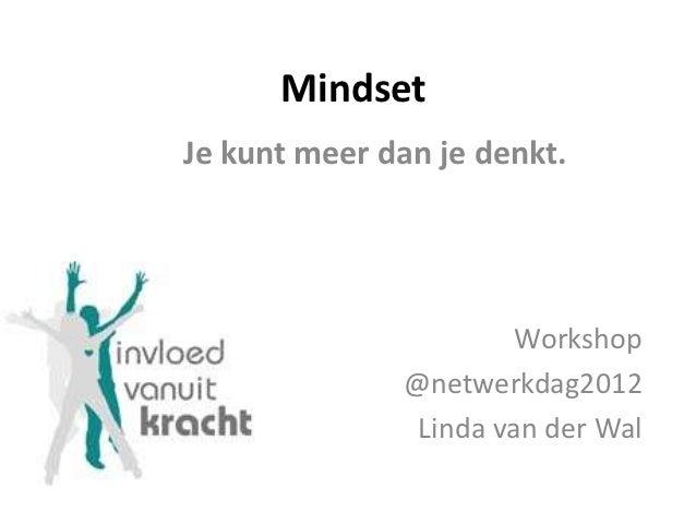 MindsetJe kunt meer dan je denkt.                       Workshop              @netwerkdag2012               Linda van der ...