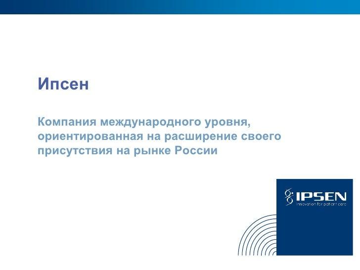 ИпсенКомпания международного уровня,ориентированная на расширение своегоприсутствия на рынке России