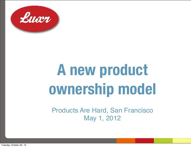 A new product ownership model Products Are Hard, San Francisco May 1, 2012  Tuesday, October 29, 13