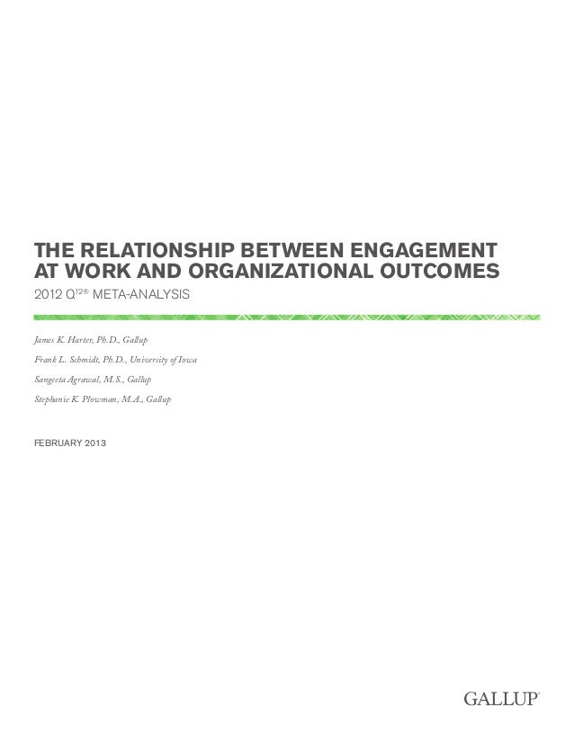 THE RELATIONSHIP BETWEEN ENGAGEMENT AT WORK AND ORGANIZATIONAL OUTCOMES 2012 Q12® META-ANALYSIS James K. Harter, Ph.D., Ga...
