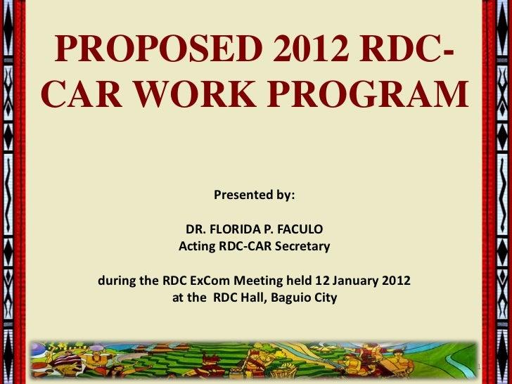 PROPOSED 2012 RDC-CAR WORK PROGRAM                    Presented by:               DR. FLORIDA P. FACULO              Actin...