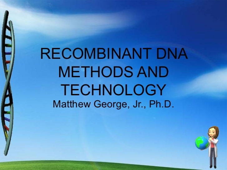 RECOMBINANT DNA  METHODS AND  TECHNOLOGY Matthew George, Jr., Ph.D.