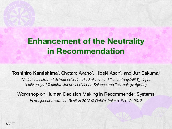 Enhancement of the Neutrality                 in Recommendation   Toshihiro Kamishima*, Shotaro Akaho*, Hideki Asoh*, and ...