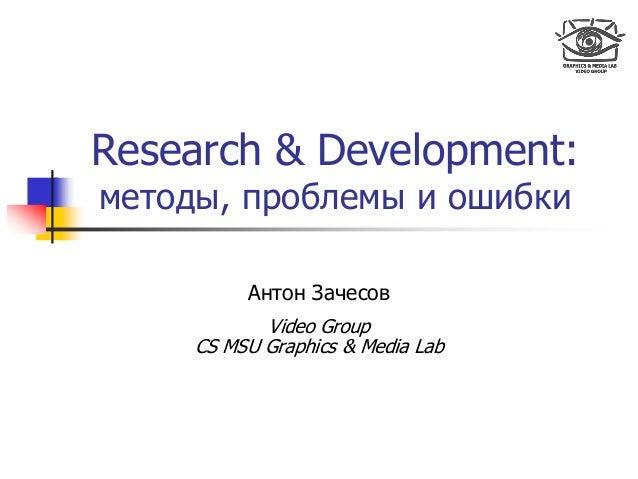 Research & Development: методы, проблемы и ошибки Антон Зачесов Video Group CS MSU Graphics & Media Lab