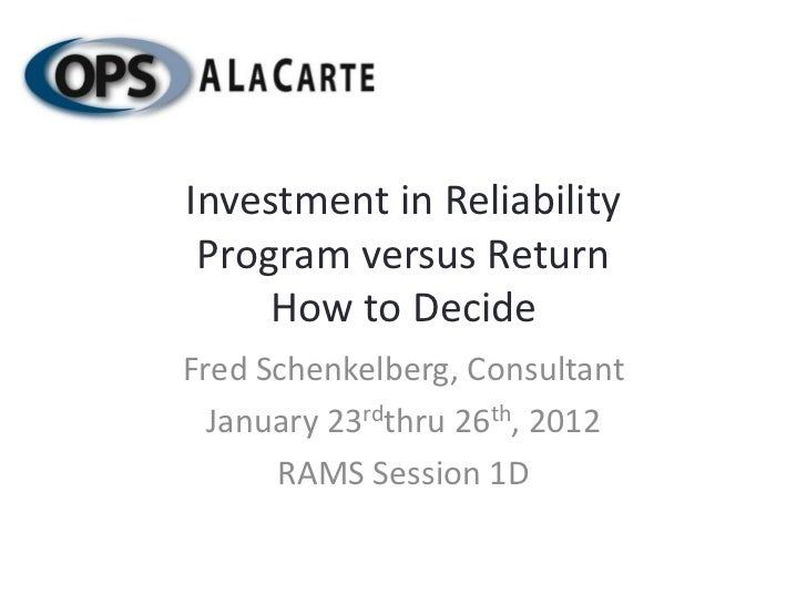 Investment in Reliability Program versus Return     How to DecideFred Schenkelberg, Consultant  January 23rdthru 26th, 201...