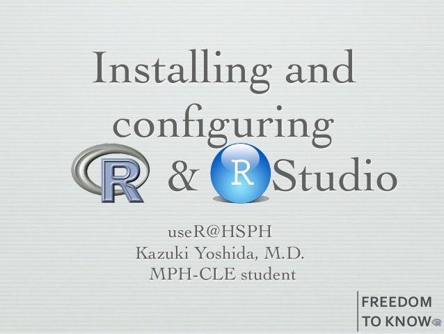 Installing and configuring    &     Studio     useR@HSPH  Kazuki Yoshida, M.D.   MPH-CLE student                         FR...