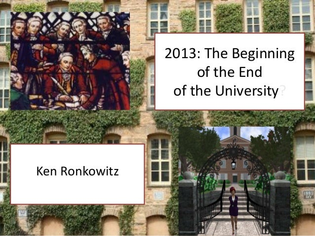 2013: The Beginning                     of the End                 of the University?Ken Ronkowitz