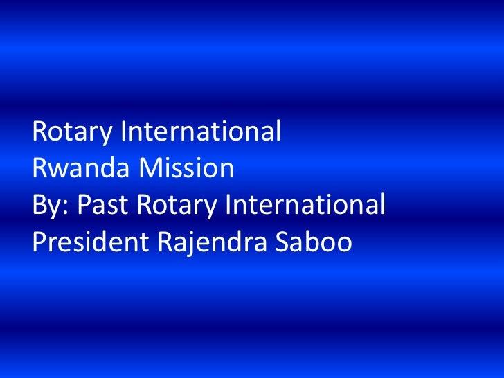 Rotary InternationalRwanda MissionBy: Past Rotary InternationalPresident Rajendra Saboo