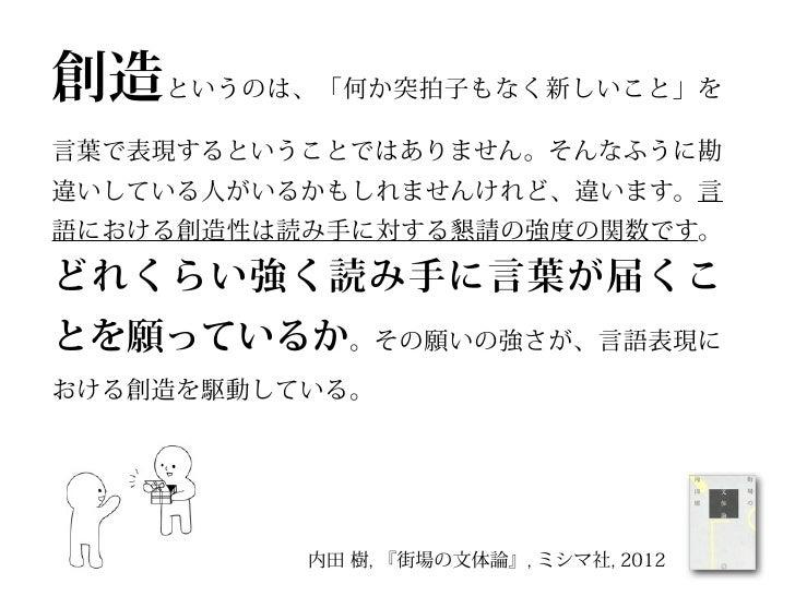 敬意 は「お願いです。私の言いたいことをわかってください」という構えによって示されます。それは「お願いです。私を通してください」という懇請とはまったく種類の違うものです。          内田 樹, 『街場の文体論』, ミシマ社, 2012
