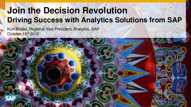 Join the Decision Revolution Driving Success with Analytics Solutions from SAP Kurt Bilafer, Regional Vice President, Anal...