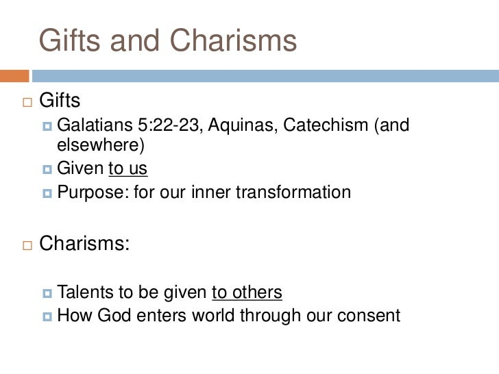 Gifts and Charisms   Gifts     Galatians 5:22-23, Aquinas, Catechism (and      elsewhere)     Given to us     Purpose:...