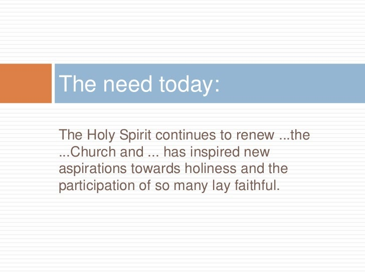 The need today:The Holy Spirit continues to renew ...the...Church and ... has inspired newaspirations towards holiness and...