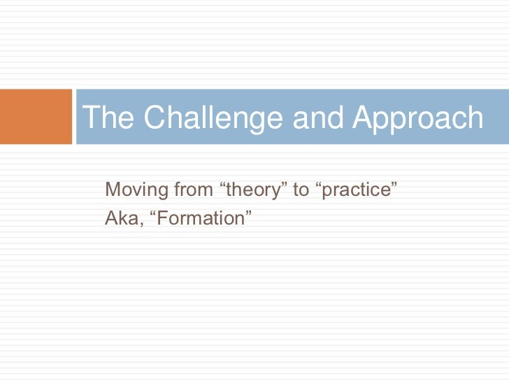 """The Challenge and Approach Moving from """"theory"""" to """"practice"""" Aka, """"Formation"""""""