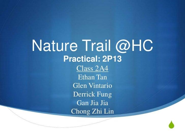 Nature Trail @HC    Practical: 2P13       Class 2A4        Ethan Tan      Glen Vintario      Derrick Fung       Gan Jia Ji...
