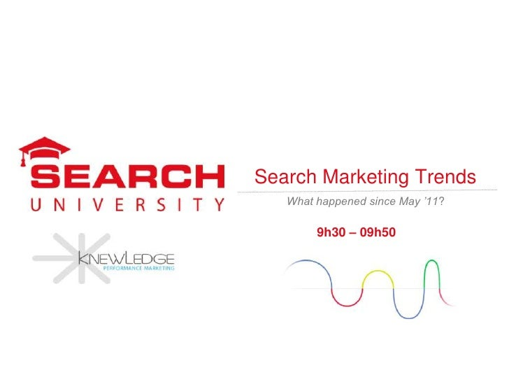 Search Marketing Trends   What happened since May '11?        9h30 – 09h50