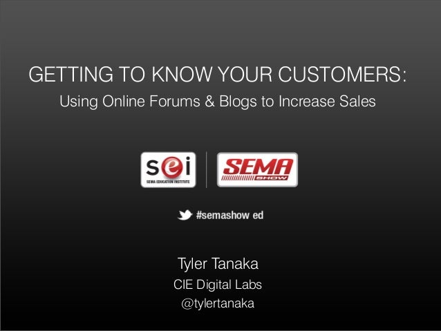 GETTING TO KNOW YOUR CUSTOMERS:  Using Online Forums & Blogs to Increase Sales                  Tyler Tanaka              ...