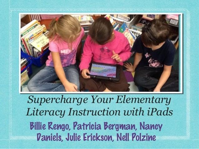 Supercharge Your ElementaryLiteracy Instruction with iPadsBillie Rengo, Patricia Bergman, Nancy  Daniels, Julie Erickson, ...