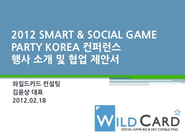 2012 SMART & SOCIAL GAMEPARTY KOREA 컨퍼런스행사 소개 및 협업 제안서와일드카드 컨설팅김윤상 대표2012.02.18