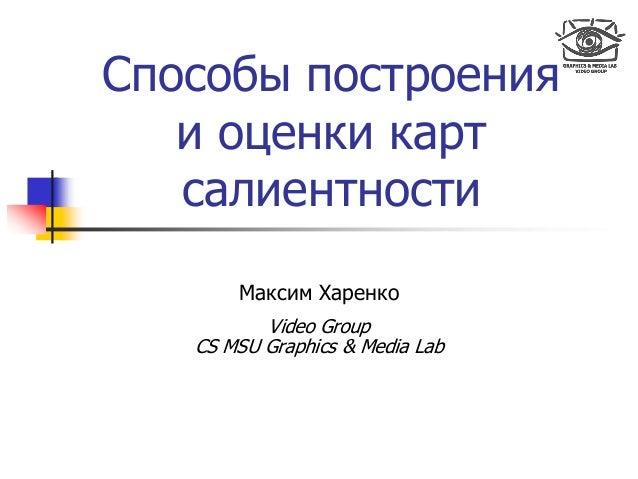 Способы построения и оценки карт салиентности Максим Харенко Video Group CS MSU Graphics & Media Lab