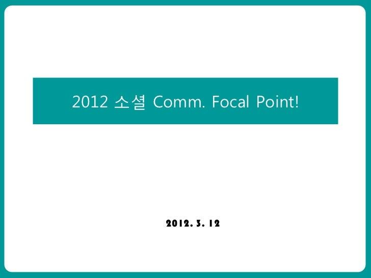 2012 소셜 Comm. Focal Point!ㅇㅇㅇㅇㅇ                  2012. 3. 12