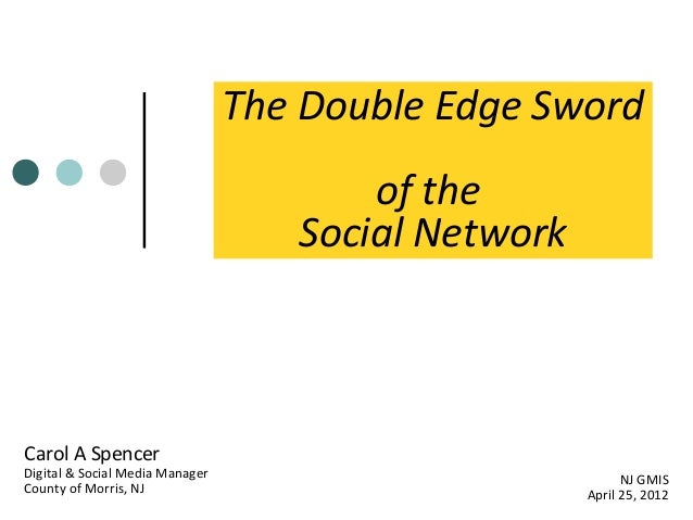 The Double Edge Sword of the Social Network  Carol A Spencer  Digital & Social Media Manager County of Morris, NJ  NJ GMIS...