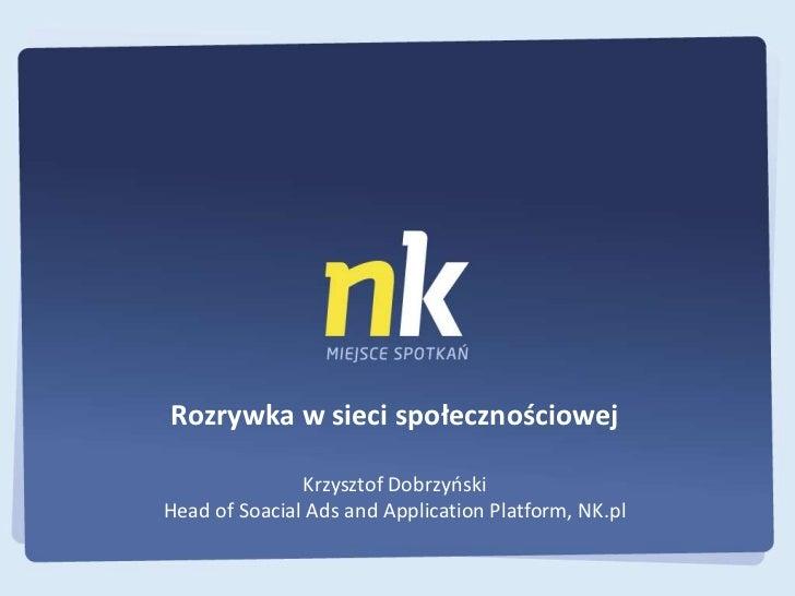 Rozrywka w sieci społecznościowej               Krzysztof DobrzyoskiHead of Soacial Ads and Application Platform, NK.pl