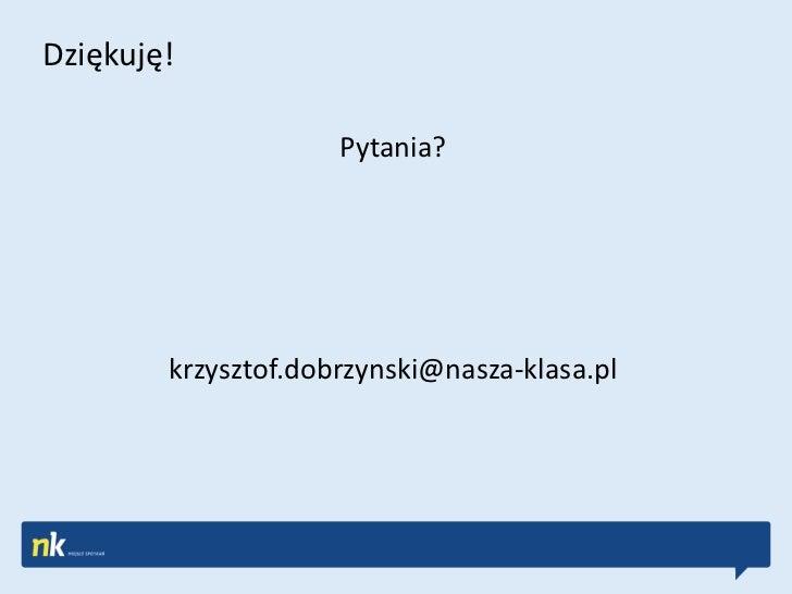 Dziękuję!                     Pytania?        krzysztof.dobrzynski@nasza-klasa.pl