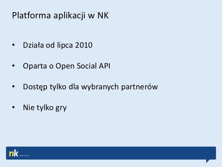 Platforma aplikacji w NK• Działa od lipca 2010• Oparta o Open Social API• Dostęp tylko dla wybranych partnerów• Nie tylko ...