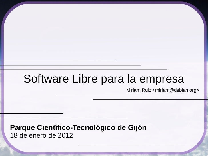 Software Libre para la empresa                                Miriam Ruiz <miriam@debian.org>Parque Científico-Tecnológico...