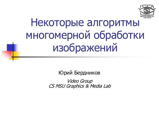 Некоторые алгоритмы многомерной обработки изображений Юрий Бердников Video Group CS MSU Graphics & Media Lab