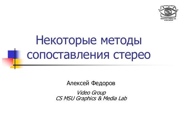Некоторые методы сопоставления стерео Алексей Федоров Video Group CS MSU Graphics & Media Lab