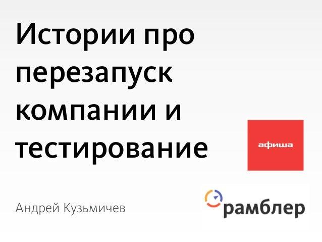 Истории проперезапусккомпании итестированиеАндрей Кузьмичев