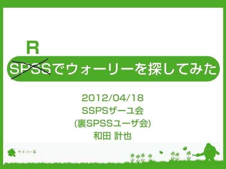 RSPSSでウォーリーを探してみた         2012/04/18         SSPSザーユ会        (裏SPSSユーザ会)           和田 計也サイバー系