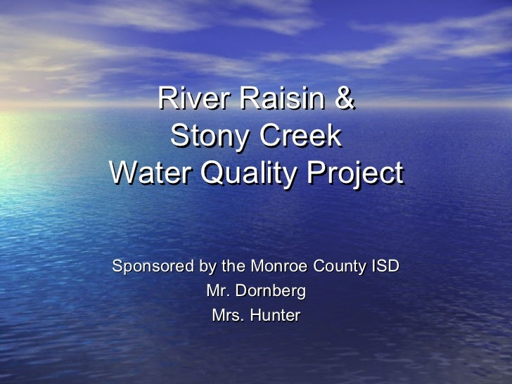 River Raisin &   Stony CreekWater Quality ProjectSponsored by the Monroe County ISD           Mr. Dornberg           Mrs. ...