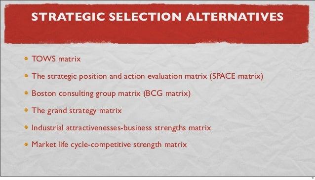 STRATEGIC SELECTION ALTERNATIVES TOWS matrix The strategic position and action evaluation matrix (SPACE matrix) Boston con...