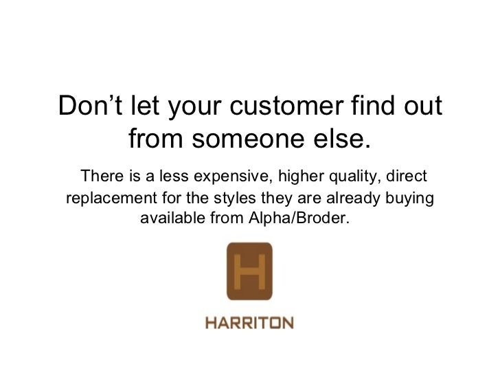 Don't let your customer find out      from someone else.  There is a less expensive, higher quality, directreplacement for...
