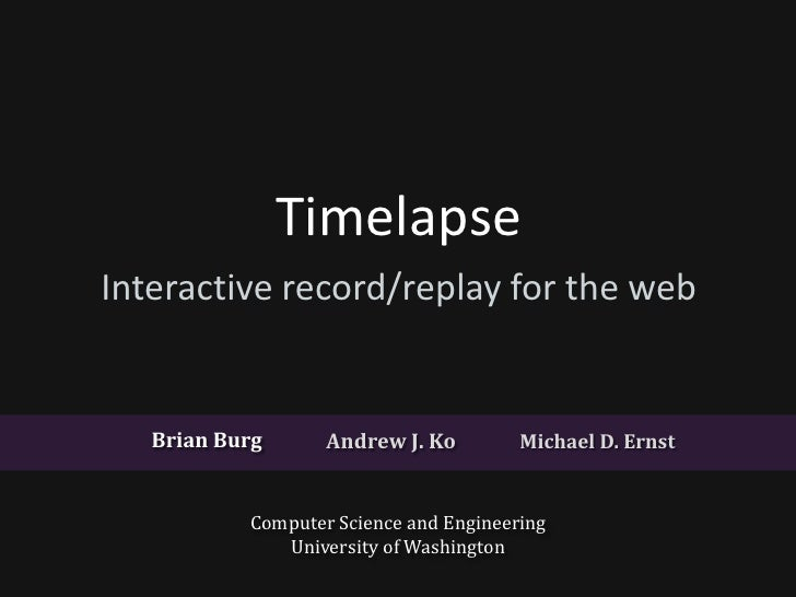 TimelapseInteractive record/replay for the web   Brian Burg      Andrew J. Ko         Michael D. Ernst           Computer ...