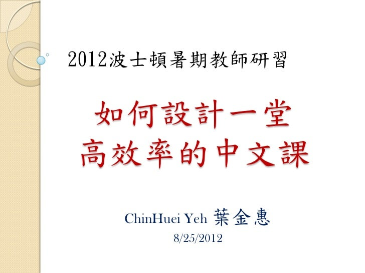 2012波士頓暑期教師研習 如何設計一堂高效率的中文課   ChinHuei Yeh 葉金惠        8/25/2012